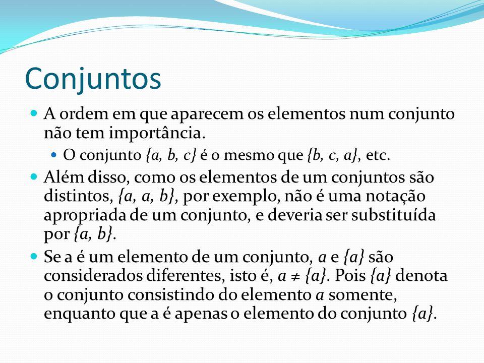 Conjuntos A ordem em que aparecem os elementos num conjunto não tem importância. O conjunto {a, b, c} é o mesmo que {b, c, a}, etc.