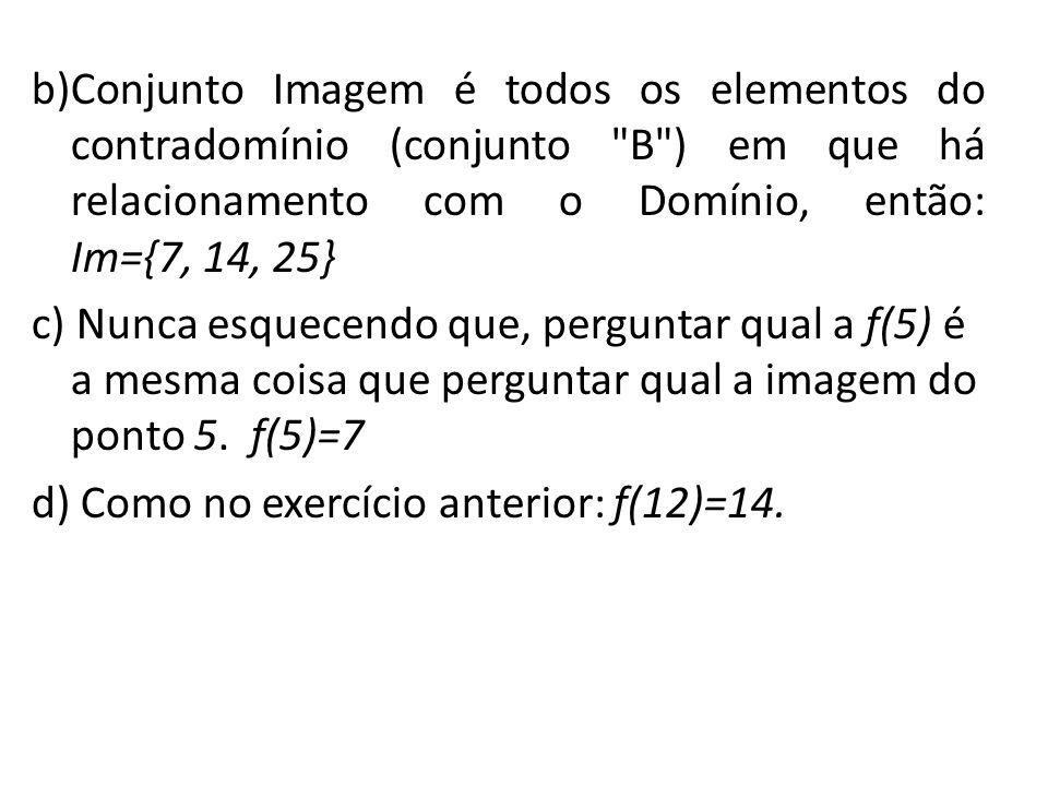 b)Conjunto Imagem é todos os elementos do contradomínio (conjunto B ) em que há relacionamento com o Domínio, então: Im={7, 14, 25} c) Nunca esquecendo que, perguntar qual a f(5) é a mesma coisa que perguntar qual a imagem do ponto 5.