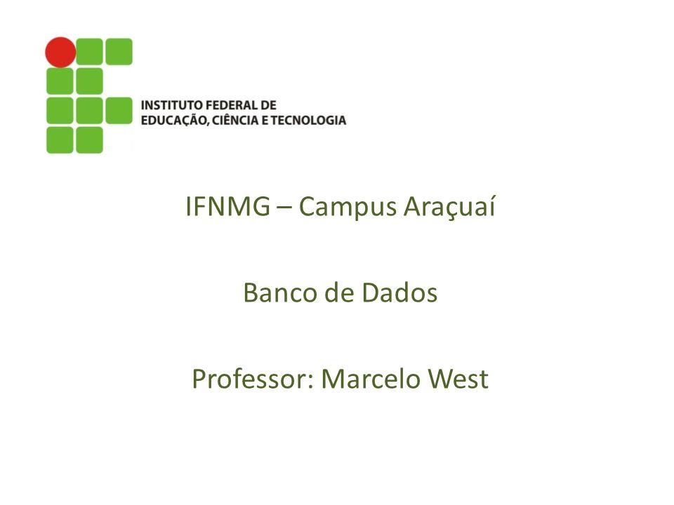 IFNMG – Campus Araçuaí Banco de Dados Professor: Marcelo West