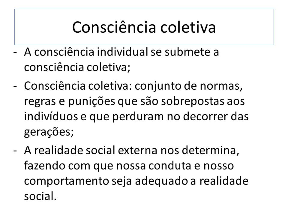 Consciência coletiva A consciência individual se submete a consciência coletiva;