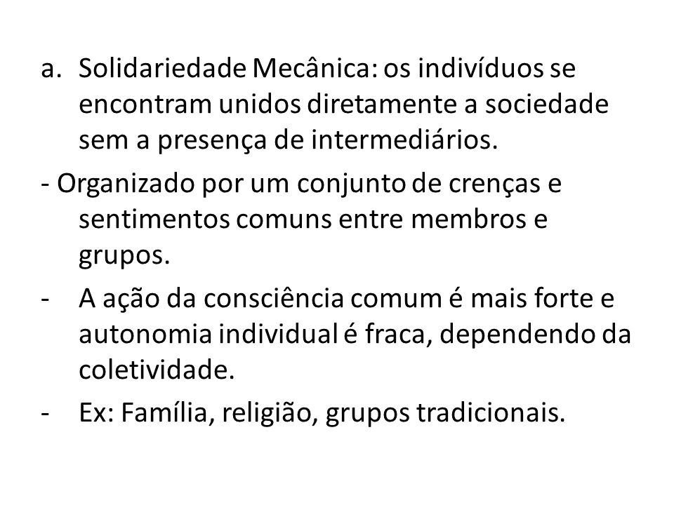 Solidariedade Mecânica: os indivíduos se encontram unidos diretamente a sociedade sem a presença de intermediários.