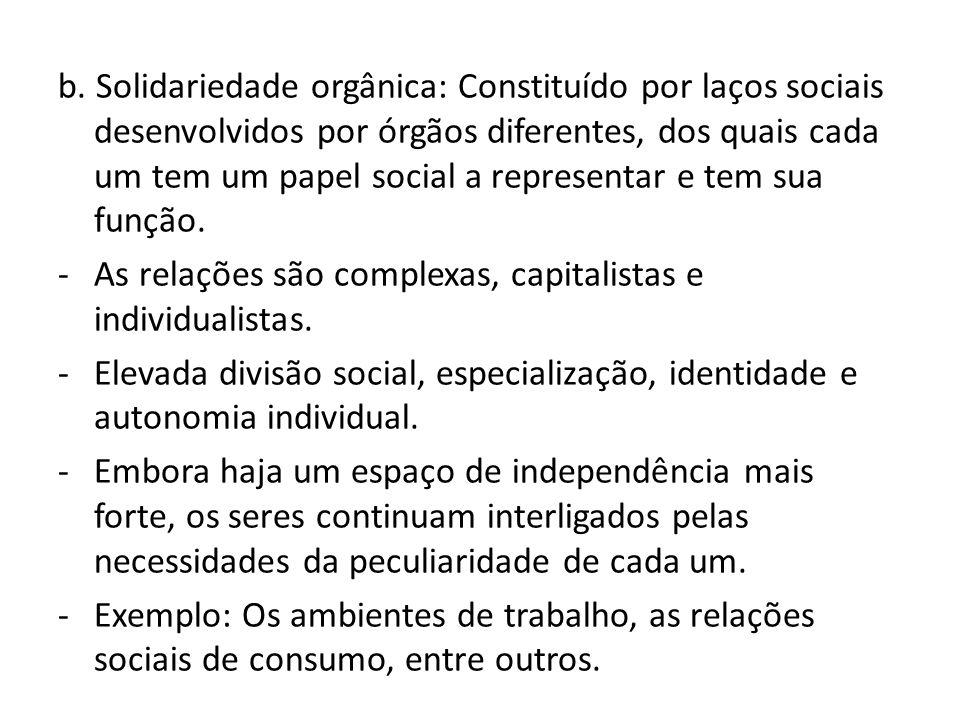 b. Solidariedade orgânica: Constituído por laços sociais desenvolvidos por órgãos diferentes, dos quais cada um tem um papel social a representar e tem sua função.
