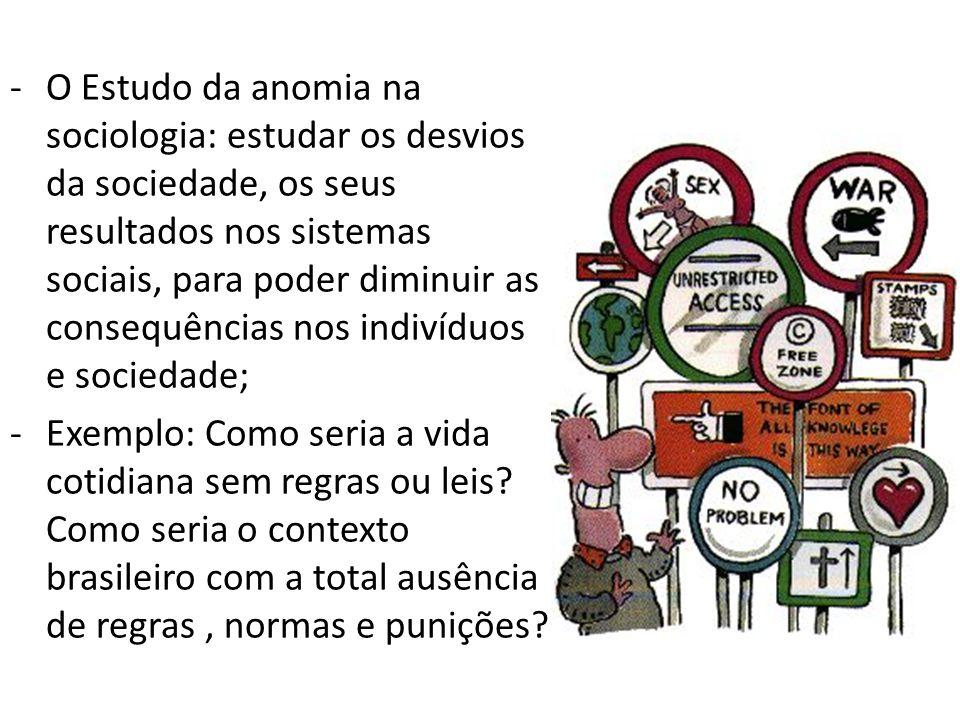 O Estudo da anomia na sociologia: estudar os desvios da sociedade, os seus resultados nos sistemas sociais, para poder diminuir as consequências nos indivíduos e sociedade;