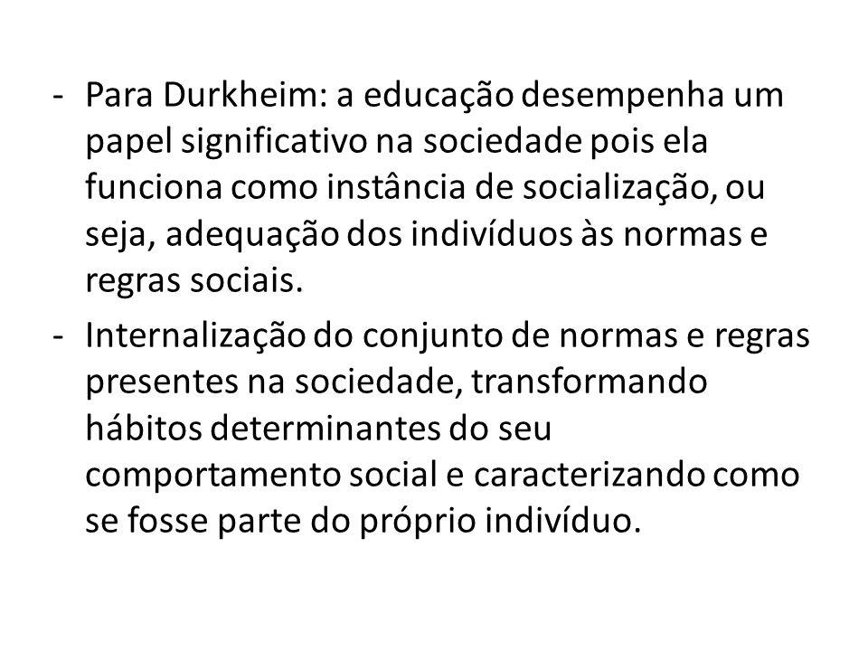 Para Durkheim: a educação desempenha um papel significativo na sociedade pois ela funciona como instância de socialização, ou seja, adequação dos indivíduos às normas e regras sociais.