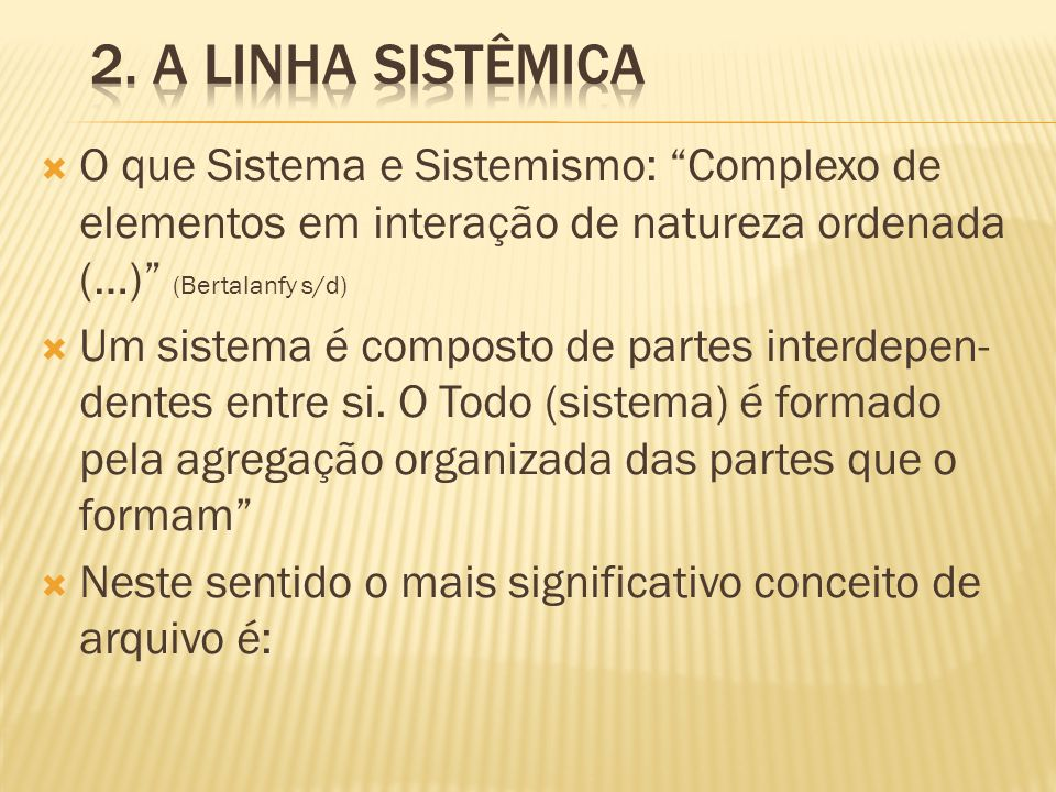 2. A linha Sistêmica O que Sistema e Sistemismo: Complexo de elementos em interação de natureza ordenada (…) (Bertalanfy s/d)