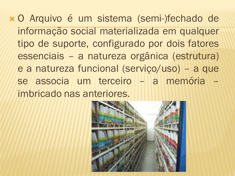 O Arquivo é um sistema (semi-)fechado de informação social materializada em qualquer tipo de suporte, configurado por dois fatores essenciais – a natureza orgânica (estrutura) e a natureza funcional (serviço/uso) – a que se associa um terceiro – a memória – imbricado nas anteriores.