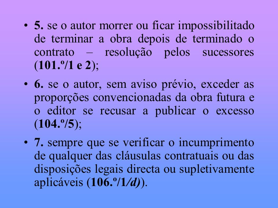 5. se o autor morrer ou ficar impossibilitado de terminar a obra depois de terminado o contrato – resolução pelos sucessores (101.º/1 e 2);