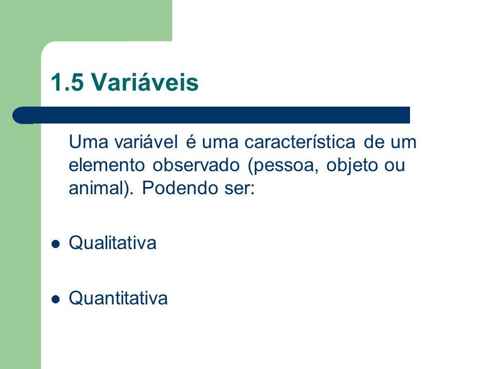 1.5 Variáveis Uma variável é uma característica de um elemento observado (pessoa, objeto ou animal). Podendo ser: