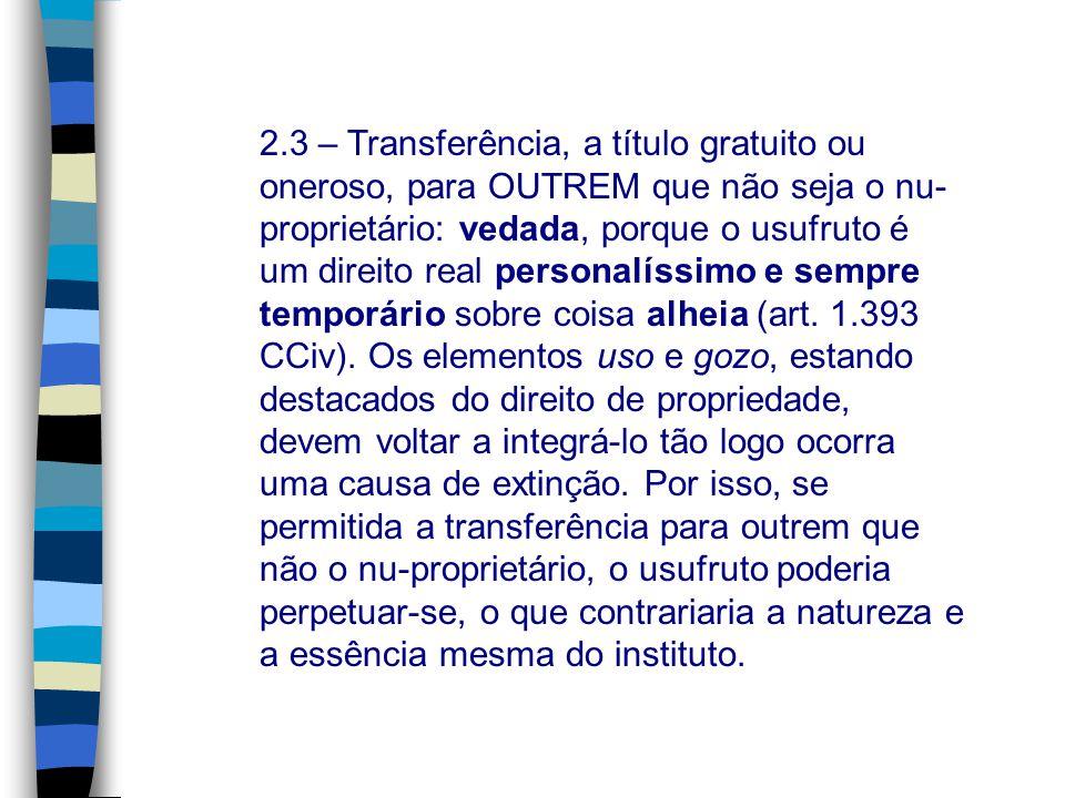 2.3 – Transferência, a título gratuito ou oneroso, para OUTREM que não seja o nu-proprietário: vedada, porque o usufruto é um direito real personalíssimo e sempre temporário sobre coisa alheia (art.