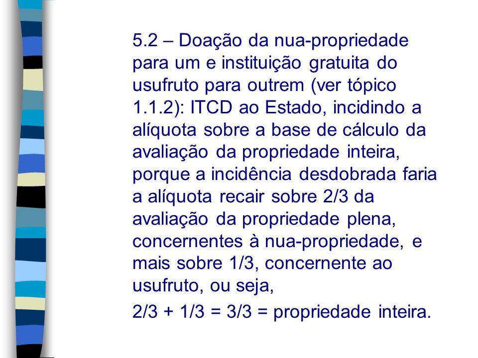 5.2 – Doação da nua-propriedade para um e instituição gratuita do usufruto para outrem (ver tópico 1.1.2): ITCD ao Estado, incidindo a alíquota sobre a base de cálculo da avaliação da propriedade inteira, porque a incidência desdobrada faria a alíquota recair sobre 2/3 da avaliação da propriedade plena, concernentes à nua-propriedade, e mais sobre 1/3, concernente ao usufruto, ou seja,