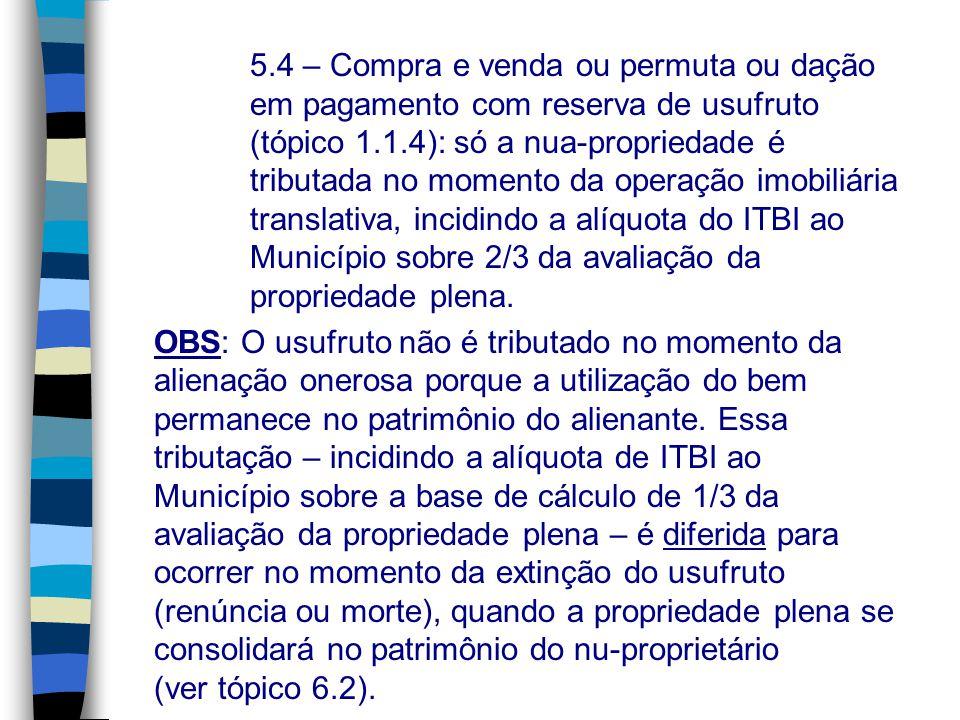5.4 – Compra e venda ou permuta ou dação em pagamento com reserva de usufruto (tópico 1.1.4): só a nua-propriedade é tributada no momento da operação imobiliária translativa, incidindo a alíquota do ITBI ao Município sobre 2/3 da avaliação da propriedade plena.