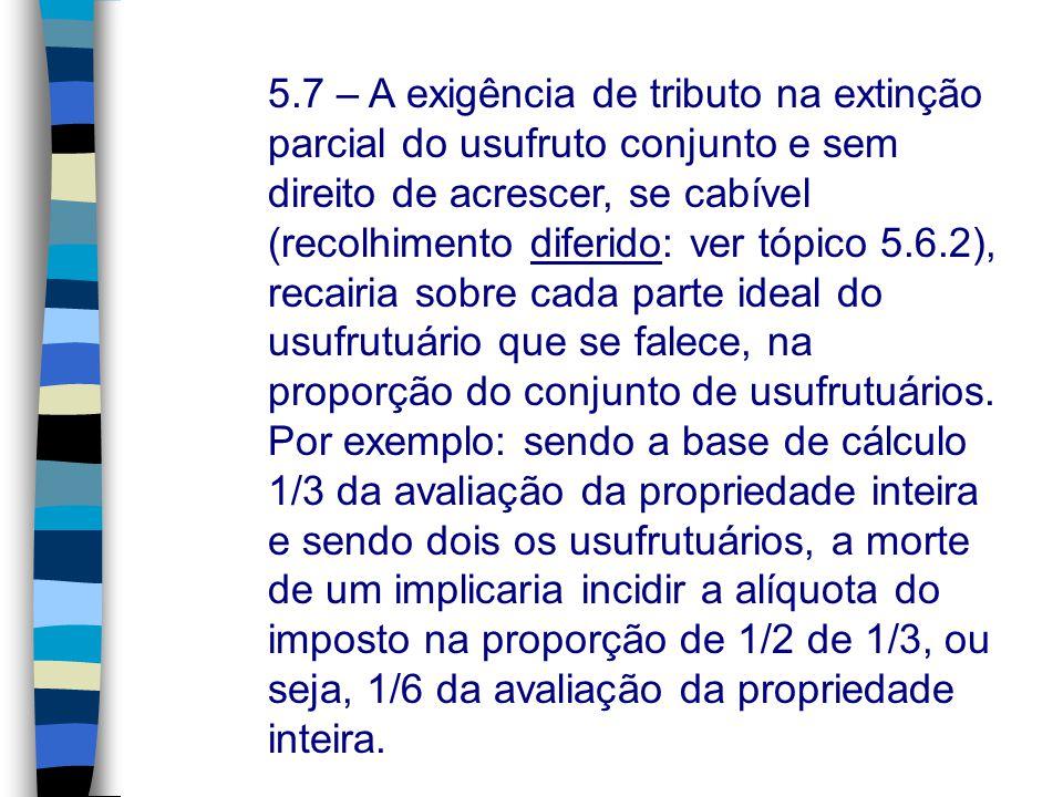 5.7 – A exigência de tributo na extinção parcial do usufruto conjunto e sem direito de acrescer, se cabível (recolhimento diferido: ver tópico 5.6.2), recairia sobre cada parte ideal do usufrutuário que se falece, na proporção do conjunto de usufrutuários.