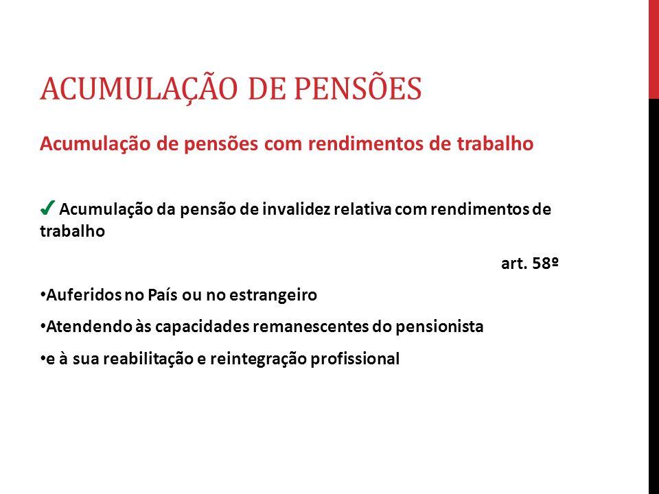 ACUMULAÇÃO DE PENSÕES Acumulação de pensões com rendimentos de trabalho. ✔ Acumulação da pensão de invalidez relativa com rendimentos de trabalho.