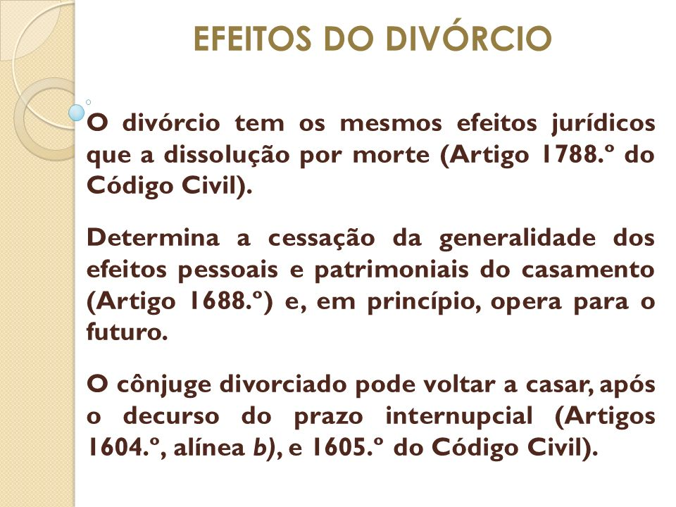 EFEITOS DO DIVÓRCIO O divórcio tem os mesmos efeitos jurídicos que a dissolução por morte (Artigo 1788.º do Código Civil).