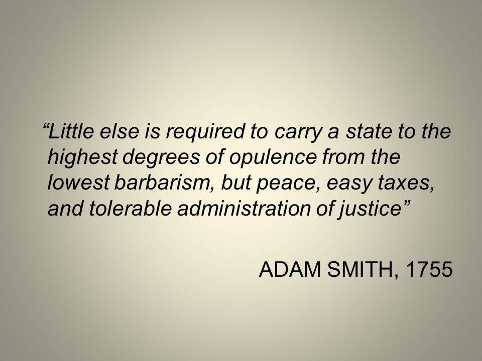 Little else is required to carry a state to the highest degrees of opulence from the lowest barbarism, but peace, easy taxes, and tolerable administration of justice
