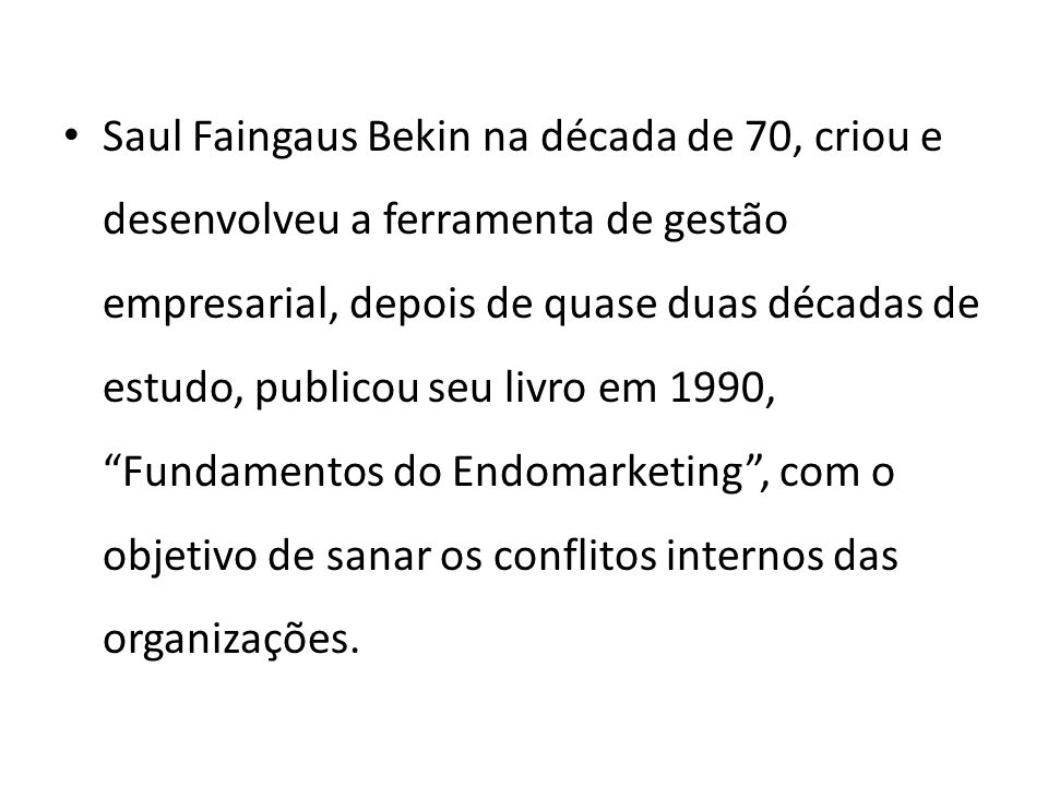 Saul Faingaus Bekin na década de 70, criou e desenvolveu a ferramenta de gestão empresarial, depois de quase duas décadas de estudo, publicou seu livro em 1990, Fundamentos do Endomarketing , com o objetivo de sanar os conflitos internos das organizações.