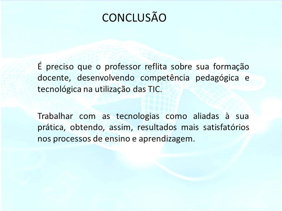CONCLUSÃO É preciso que o professor reflita sobre sua formação docente, desenvolvendo competência pedagógica e tecnológica na utilização das TIC.
