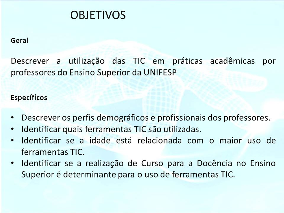 OBJETIVOS Geral. Descrever a utilização das TIC em práticas acadêmicas por professores do Ensino Superior da UNIFESP.
