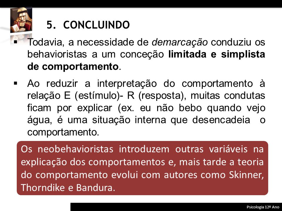 5. CONCLUINDO Todavia, a necessidade de demarcação conduziu os behavioristas a um conceção limitada e simplista de comportamento.