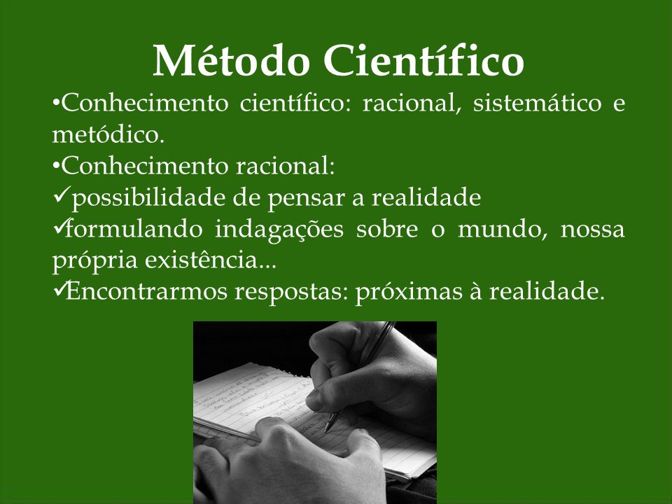 Método Científico Conhecimento científico: racional, sistemático e metódico. Conhecimento racional: