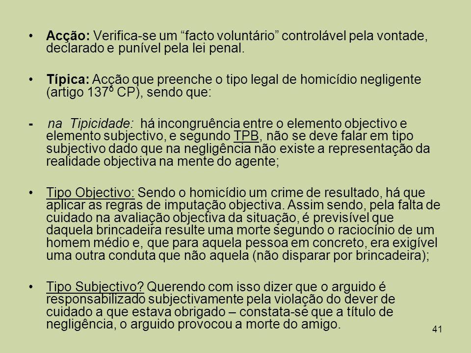 Acção: Verifica-se um facto voluntário controlável pela vontade, declarado e punível pela lei penal.