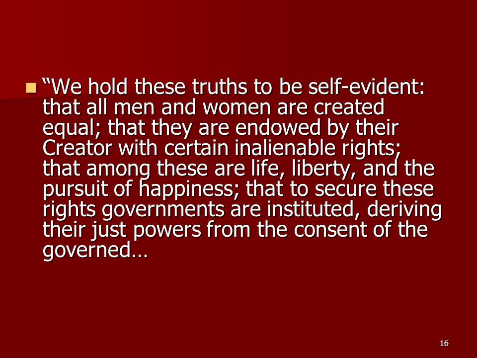 We hold these truths to be self-evident: that all men and women are created equal; that they are endowed by their Creator with certain inalienable rights; that among these are life, liberty, and the pursuit of happiness; that to secure these rights governments are instituted, deriving their just powers from the consent of the governed…