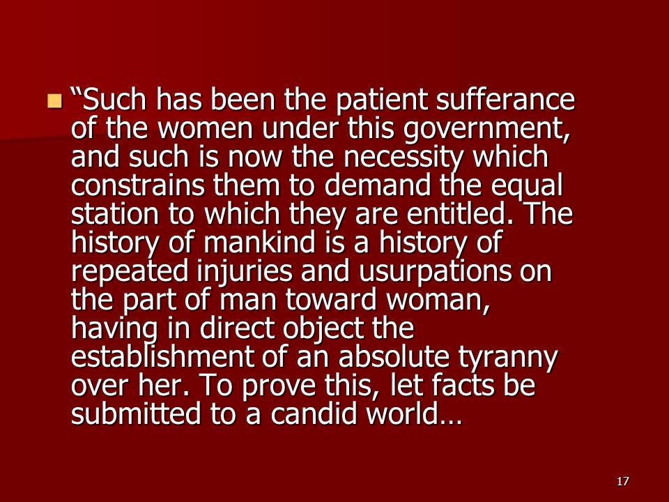 Such has been the patient sufferance of the women under this government, and such is now the necessity which constrains them to demand the equal station to which they are entitled.