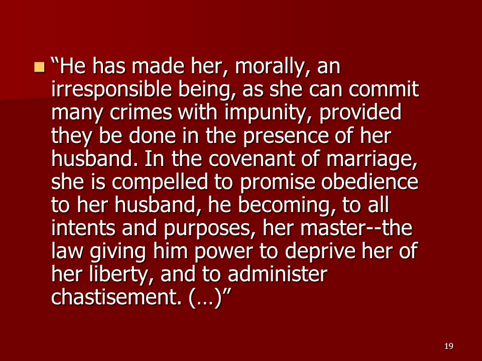 He has made her, morally, an irresponsible being, as she can commit many crimes with impunity, provided they be done in the presence of her husband.