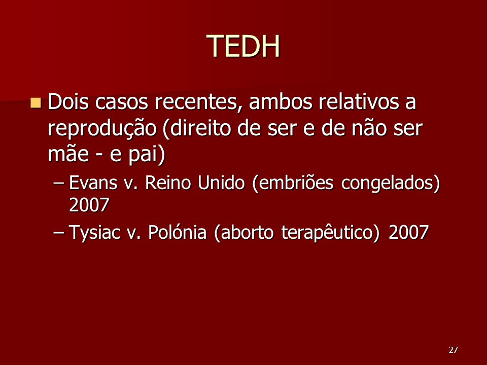 TEDH Dois casos recentes, ambos relativos a reprodução (direito de ser e de não ser mãe - e pai) Evans v. Reino Unido (embriões congelados) 2007.