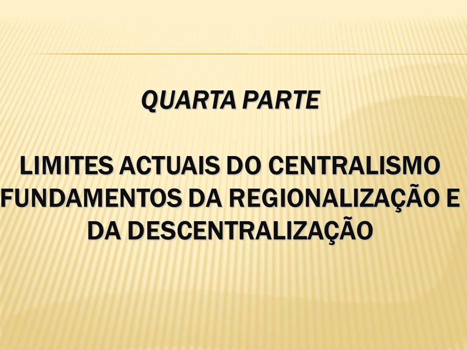 QUARTA PARTE LIMITES ACTUAIS DO CENTRALISMO FUNDAMENTOS DA REGIONALIZAÇÃO E DA DESCENTRALIZAÇÃO