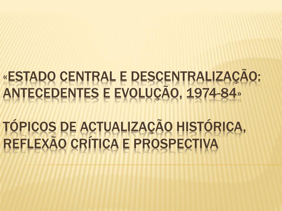 «Estado central e descentralização: antecedentes e evolução, 1974-84» Tópicos de Actualização Histórica, Reflexão Crítica e Prospectiva