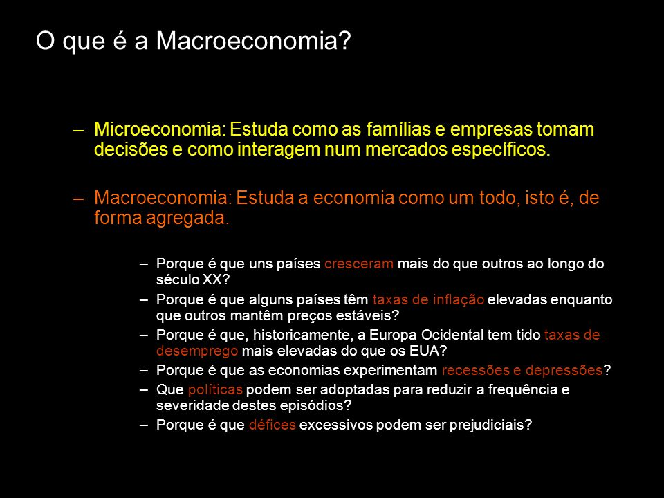 O que é a Macroeconomia Microeconomia: Estuda como as famílias e empresas tomam decisões e como interagem num mercados específicos.