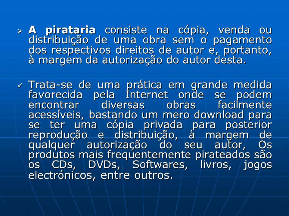 A pirataria consiste na cópia, venda ou distribuição de uma obra sem o pagamento dos respectivos direitos de autor e, portanto, à margem da autorização do autor desta.
