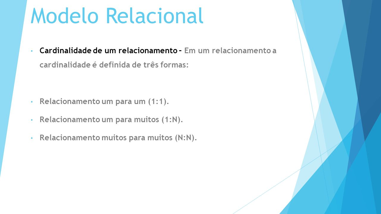 Modelo Relacional Cardinalidade de um relacionamento – Em um relacionamento a cardinalidade é definida de três formas: