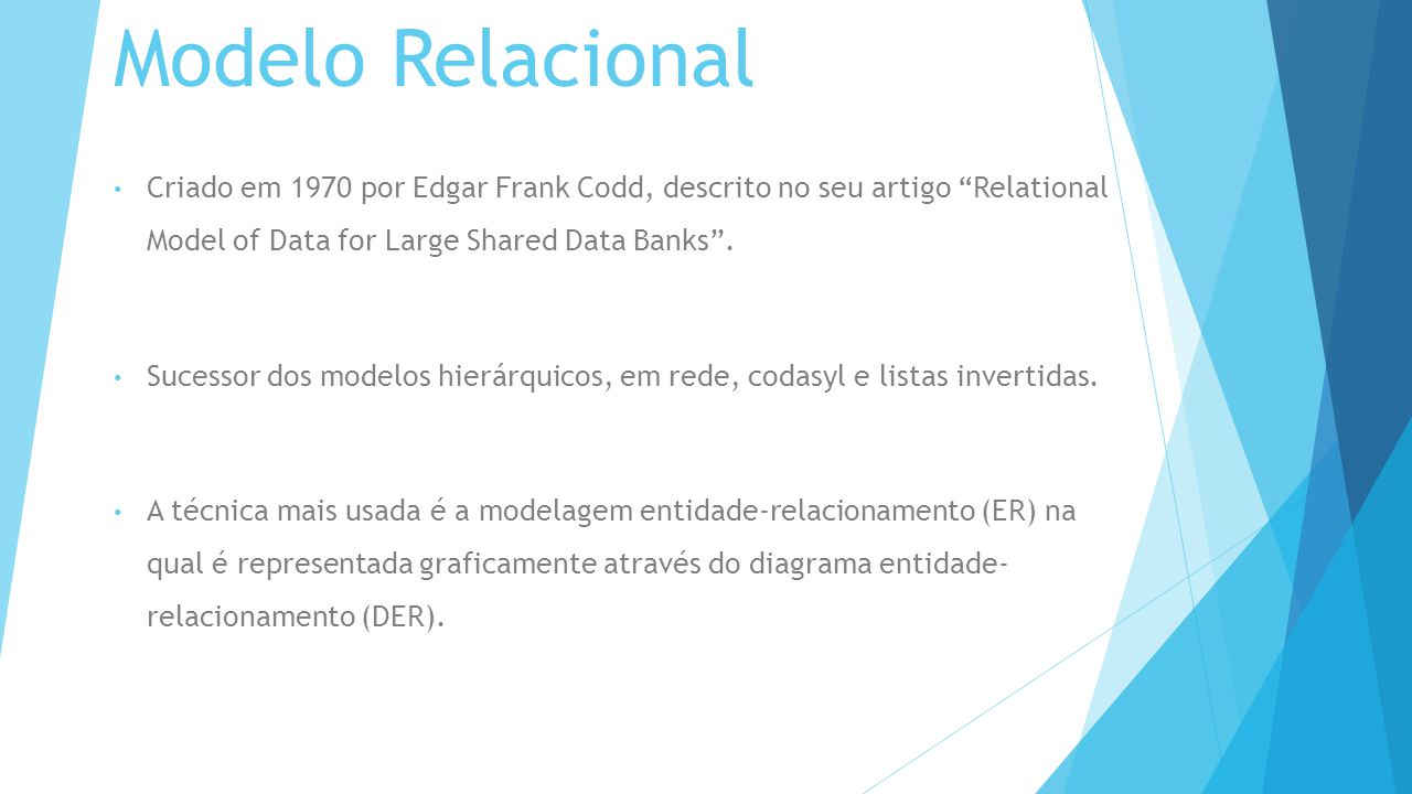 Modelo Relacional Criado em 1970 por Edgar Frank Codd, descrito no seu artigo Relational Model of Data for Large Shared Data Banks .