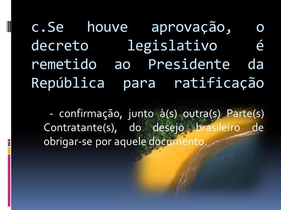 c.Se houve aprovação, o decreto legislativo é remetido ao Presidente da República para ratificação