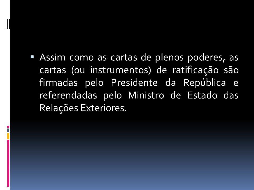 Assim como as cartas de plenos poderes, as cartas (ou instrumentos) de ratificação são firmadas pelo Presidente da República e referendadas pelo Ministro de Estado das Relações Exteriores.