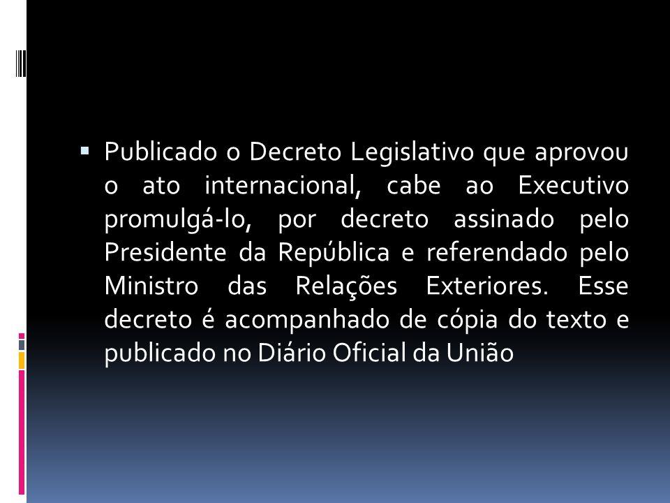 Publicado o Decreto Legislativo que aprovou o ato internacional, cabe ao Executivo promulgá-lo, por decreto assinado pelo Presidente da República e referendado pelo Ministro das Relações Exteriores.