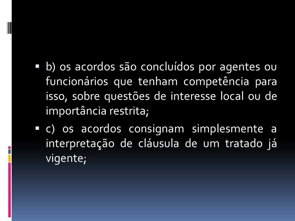 b) os acordos são concluídos por agentes ou funcionários que tenham competência para isso, sobre questões de interesse local ou de importância restrita;