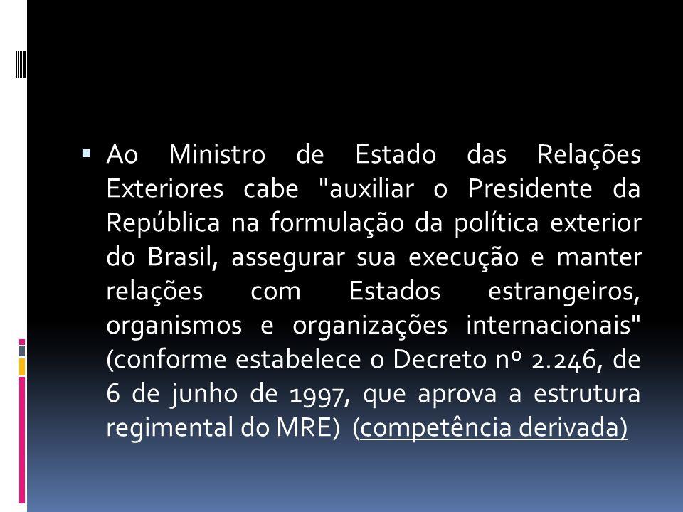 Ao Ministro de Estado das Relações Exteriores cabe auxiliar o Presidente da República na formulação da política exterior do Brasil, assegurar sua execução e manter relações com Estados estrangeiros, organismos e organizações internacionais (conforme estabelece o Decreto nº 2.246, de 6 de junho de 1997, que aprova a estrutura regimental do MRE) (competência derivada)
