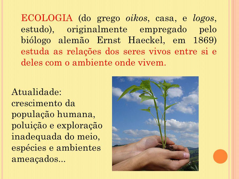 ECOLOGIA (do grego oikos, casa, e logos, estudo), originalmente empregado pelo biólogo alemão Ernst Haeckel, em 1869) estuda as relações dos seres vivos entre si e deles com o ambiente onde vivem.