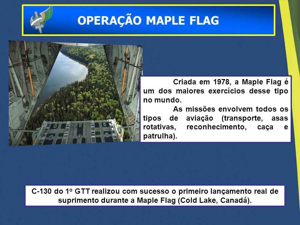 OPERAÇÃO MAPLE FLAG Criada em 1978, a Maple Flag é um dos maiores exercícios desse tipo no mundo.