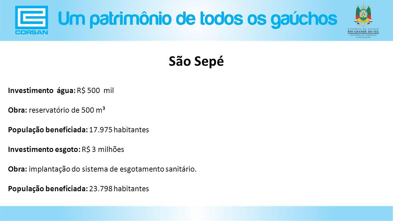São Sepé Investimento água: R$ 500 mil Obra: reservatório de 500 m³