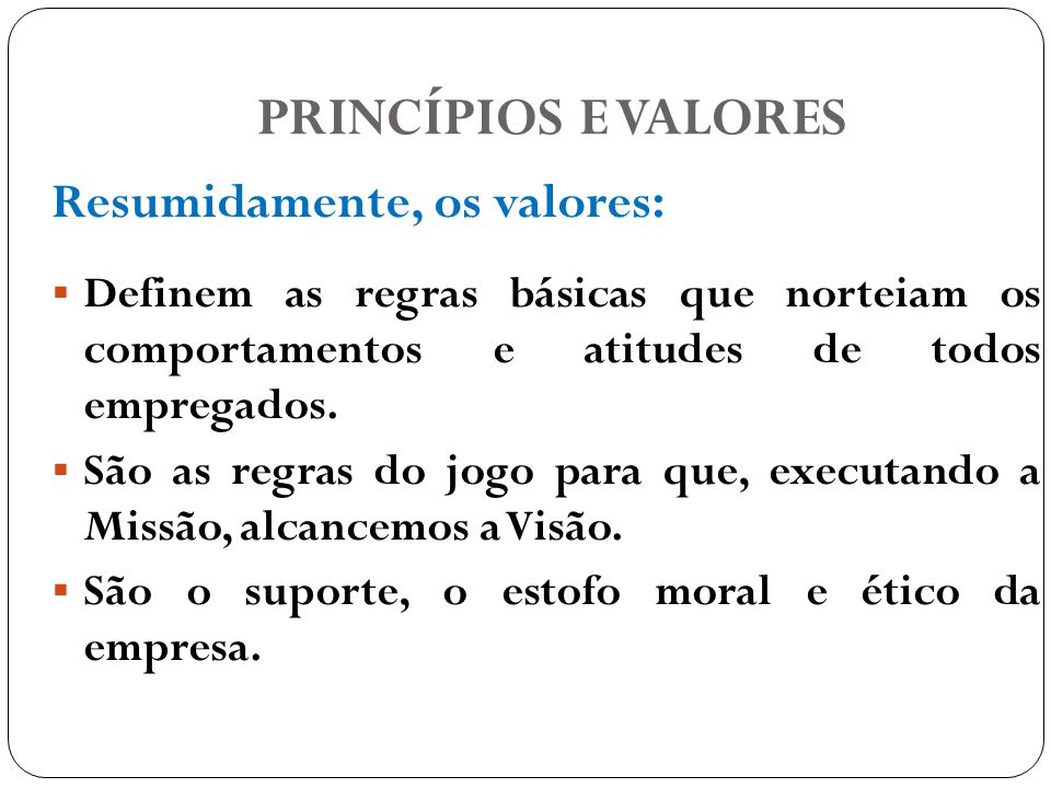 PRINCÍPIOS E VALORES Resumidamente, os valores: