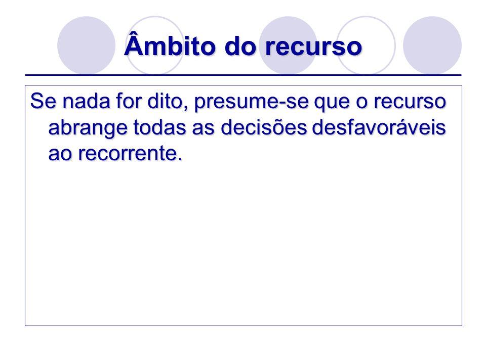 Âmbito do recursoSe nada for dito, presume-se que o recurso abrange todas as decisões desfavoráveis ao recorrente.