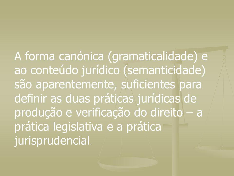 A forma canónica (gramaticalidade) e ao conteúdo jurídico (semanticidade) são aparentemente, suficientes para definir as duas práticas jurídicas de produção e verificação do direito – a prática legislativa e a prática jurisprudencial.
