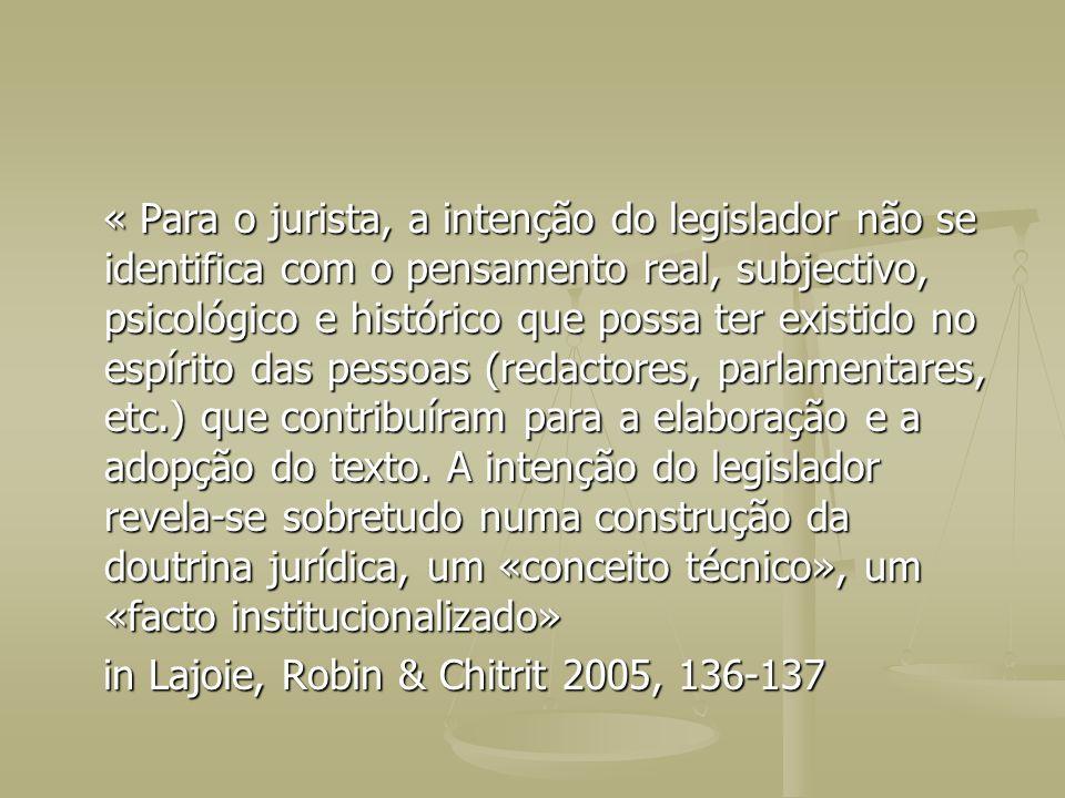 « Para o jurista, a intenção do legislador não se identifica com o pensamento real, subjectivo, psicológico e histórico que possa ter existido no espírito das pessoas (redactores, parlamentares, etc.) que contribuíram para a elaboração e a adopção do texto. A intenção do legislador revela-se sobretudo numa construção da doutrina jurídica, um «conceito técnico», um «facto institucionalizado»