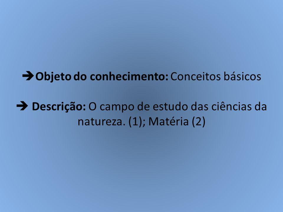 Objeto do conhecimento: Conceitos básicos  Descrição: O campo de estudo das ciências da natureza.
