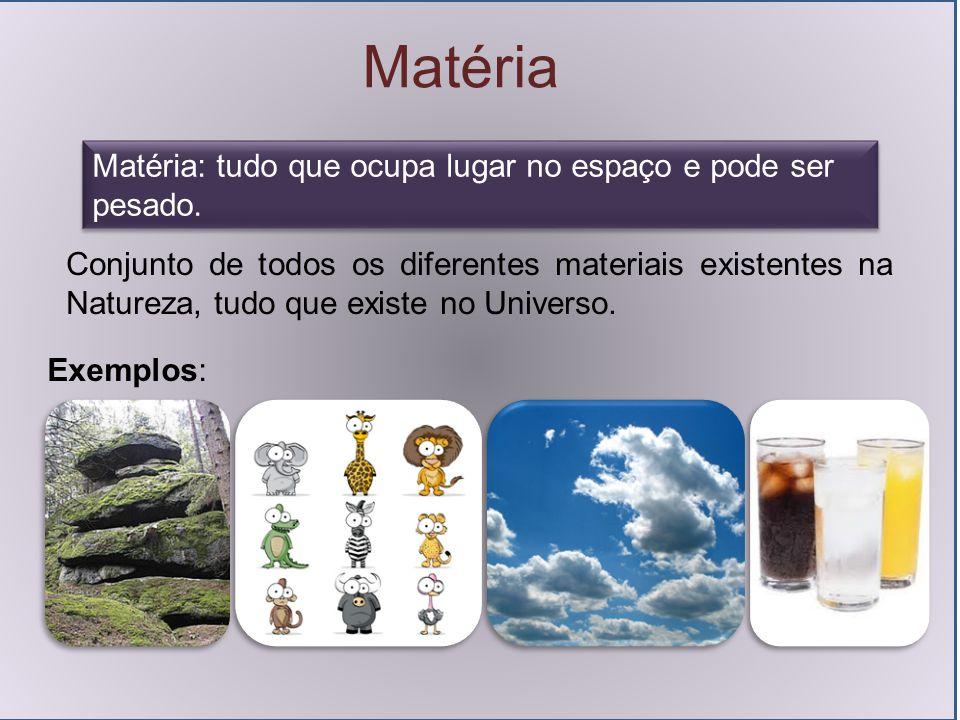 Matéria Matéria: tudo que ocupa lugar no espaço e pode ser pesado.