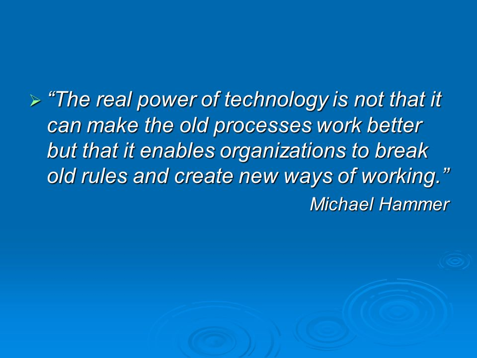 The real power of technology is not that it can make the old processes work better but that it enables organizations to break old rules and create new ways of working.